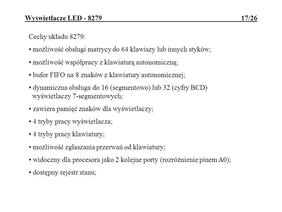Wyświetlacze LED - 8279 17/26 Cechy układu 8279: możliwość obsługi matrycy do 64 klawiszy lub innych styków; możliwość współpracy z klawiaturą autonom