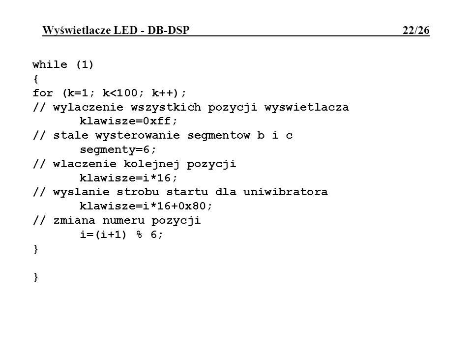 Wyświetlacze LED - DB-DSP 22/26 while (1) { for (k=1; k<100; k++); // wylaczenie wszystkich pozycji wyswietlacza klawisze=0xff; // stale wysterowanie