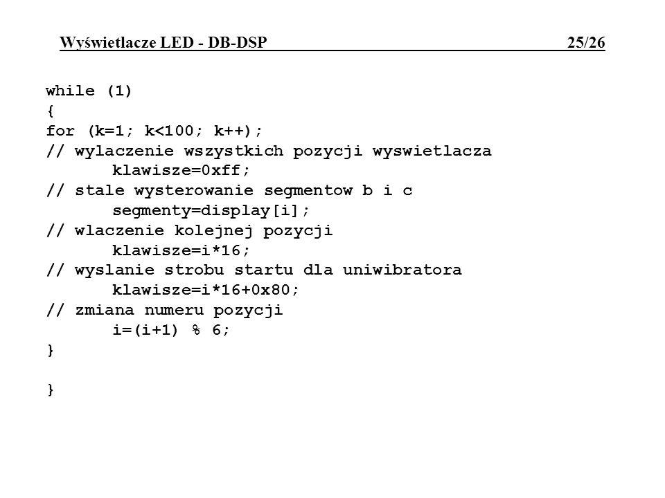 Wyświetlacze LED - DB-DSP 25/26 while (1) { for (k=1; k<100; k++); // wylaczenie wszystkich pozycji wyswietlacza klawisze=0xff; // stale wysterowanie