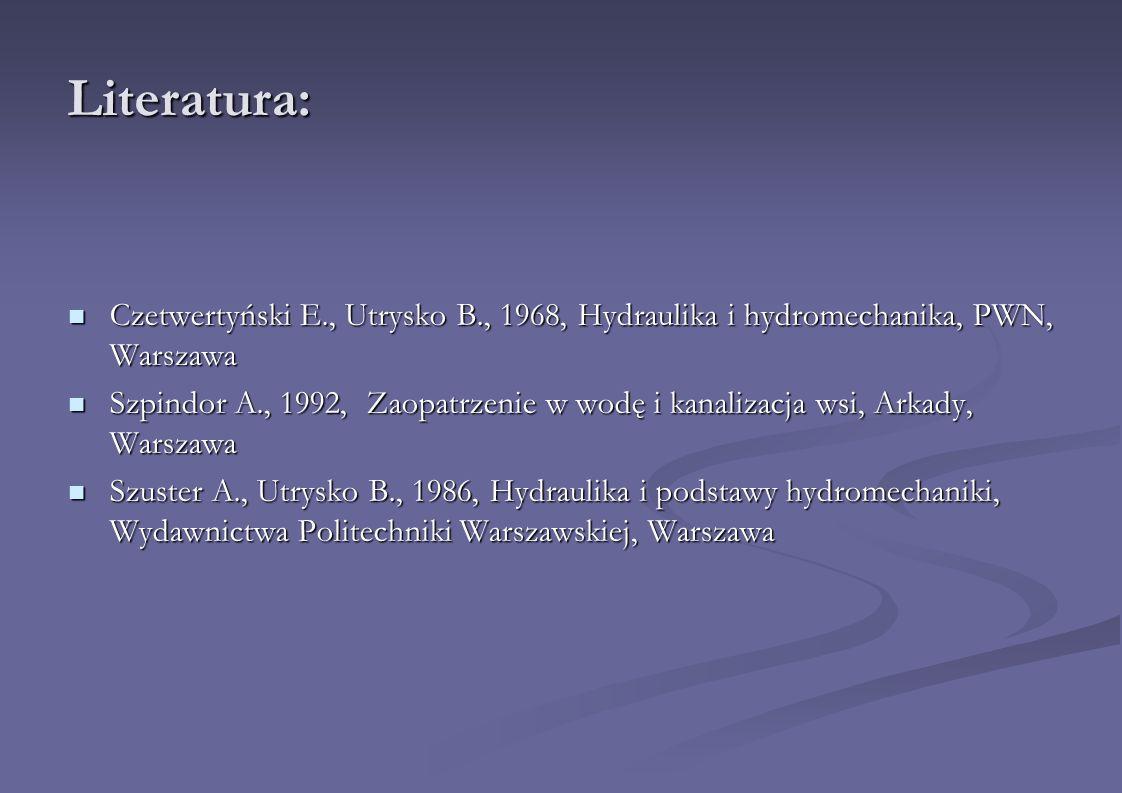 Literatura: Czetwertyński E., Utrysko B., 1968, Hydraulika i hydromechanika, PWN, Warszawa Czetwertyński E., Utrysko B., 1968, Hydraulika i hydromecha