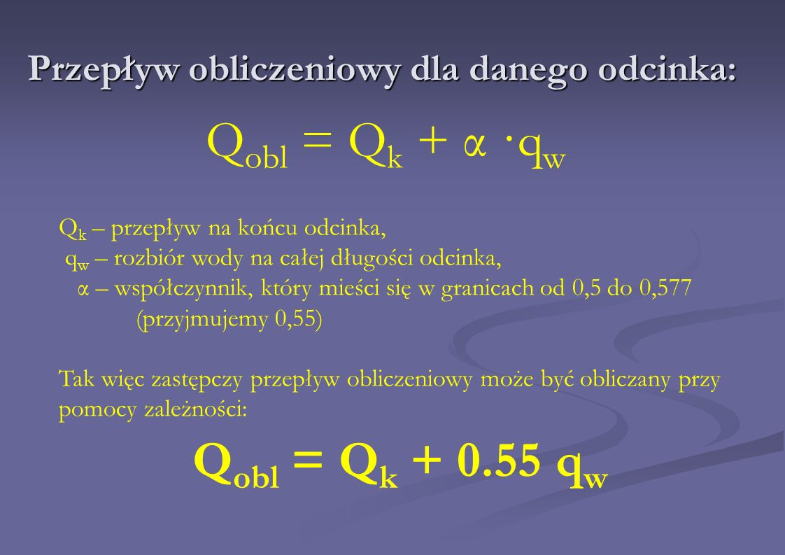 Przepływ obliczeniowy dla danego odcinka: Q obl = Q k + α ·q w Q k – przepływ na końcu odcinka, q w – rozbiór wody na całej długości odcinka, α – wspó