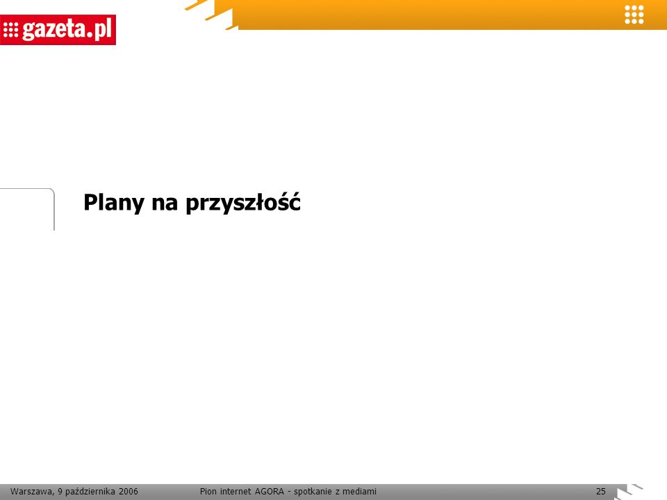 Warszawa, 9 października 2006Pion internet AGORA - spotkanie z mediami25 Plany na przyszłość
