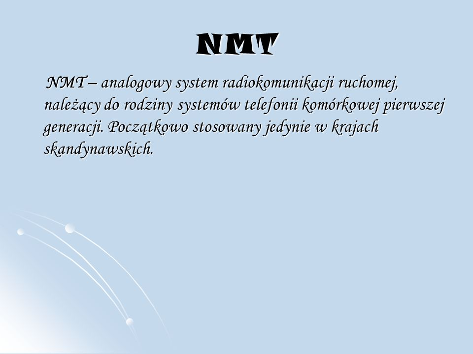 NMT NMT – analogowy system radiokomunikacji ruchomej, należący do rodziny systemów telefonii komórkowej pierwszej generacji.