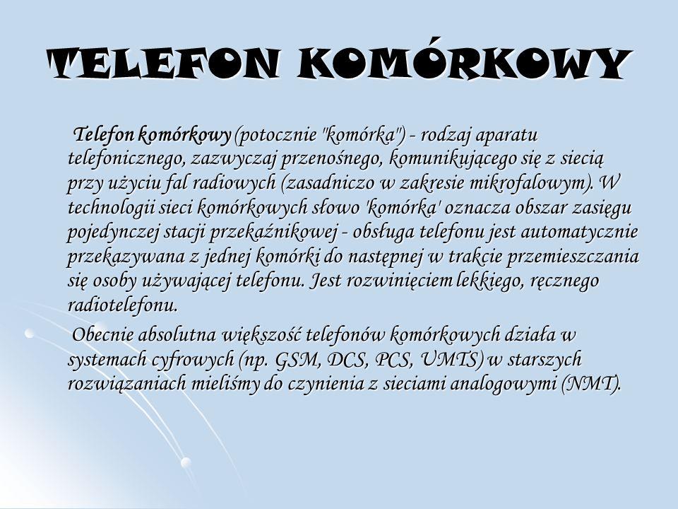 TELEFON KOMÓRKOWY Telefon komórkowy (potocznie komórka ) - rodzaj aparatu telefonicznego, zazwyczaj przenośnego, komunikującego się z siecią przy użyciu fal radiowych (zasadniczo w zakresie mikrofalowym).