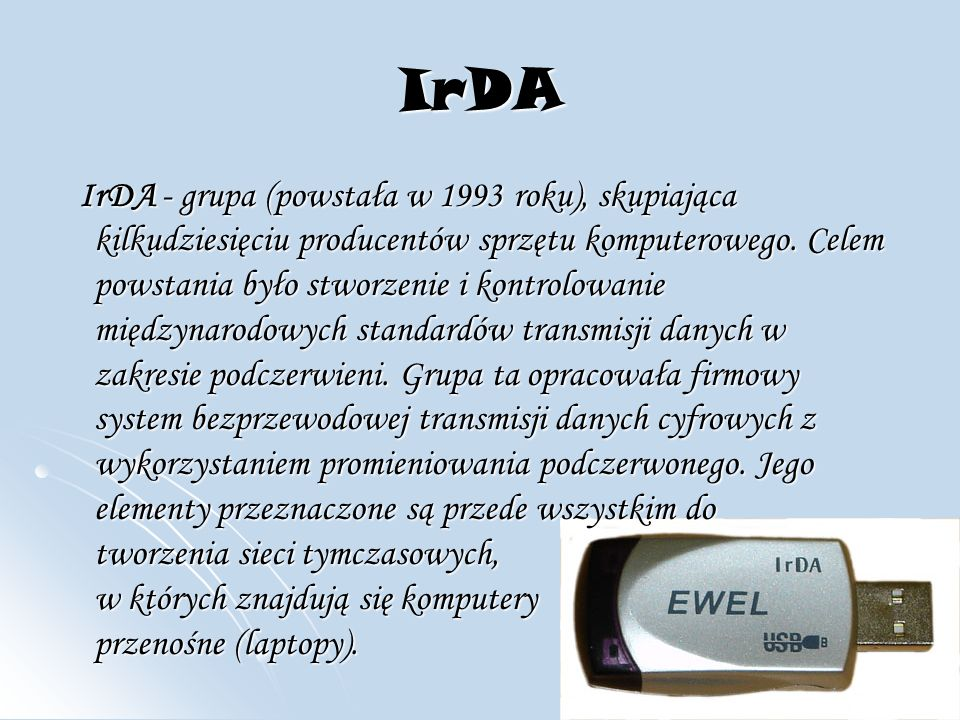 IrDA IrDA - grupa (powstała w 1993 roku), skupiająca kilkudziesięciu producentów sprzętu komputerowego.