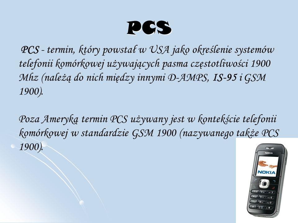 PCS PCS - termin, który powstał w USA jako określenie systemów telefonii komórkowej używających pasma częstotliwości 1900 Mhz (należą do nich między innymi D-AMPS, IS-95 i GSM 1900).
