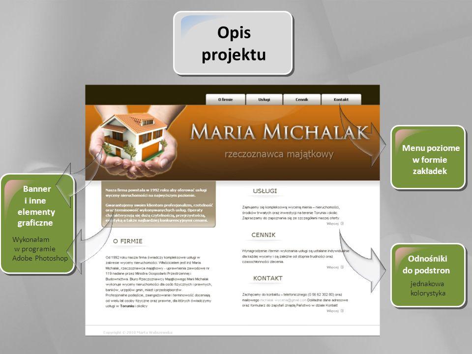 Opis projektu Wykonałam w programie Adobe Photoshop Banner i inne elementy graficzne Menu poziome w formie zakładek Odnośniki do podstron jednakowa kolorystyka