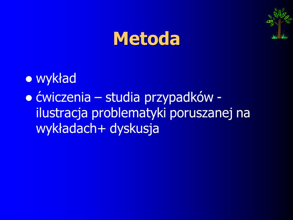 Metoda wykład ćwiczenia – studia przypadków - ilustracja problematyki poruszanej na wykładach+ dyskusja