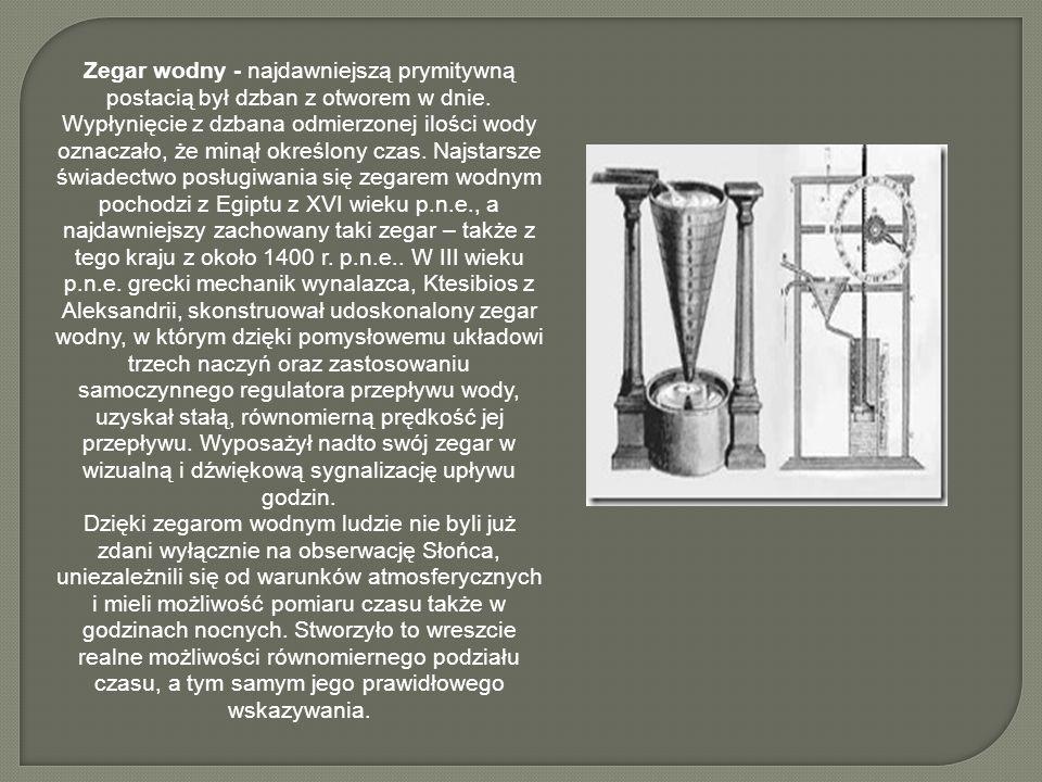 Zegar wodny - najdawniejszą prymitywną postacią był dzban z otworem w dnie. Wypłynięcie z dzbana odmierzonej ilości wody oznaczało, że minął określony
