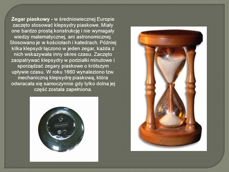Zegar piaskowy - w średniowiecznej Europie zaczęto stosować klepsydry piaskowe. Miały one bardzo prostą konstrukcję i nie wymagały wiedzy matematyczne