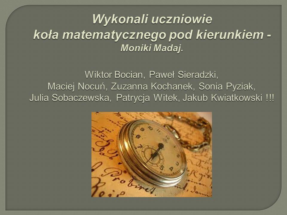 Wykonali uczniowie koła matematycznego pod kierunkiem - Moniki Madaj. Wiktor Bocian, Paweł Sieradzki, Maciej Nocuń, Zuzanna Kochanek, Sonia Pyziak, Ju