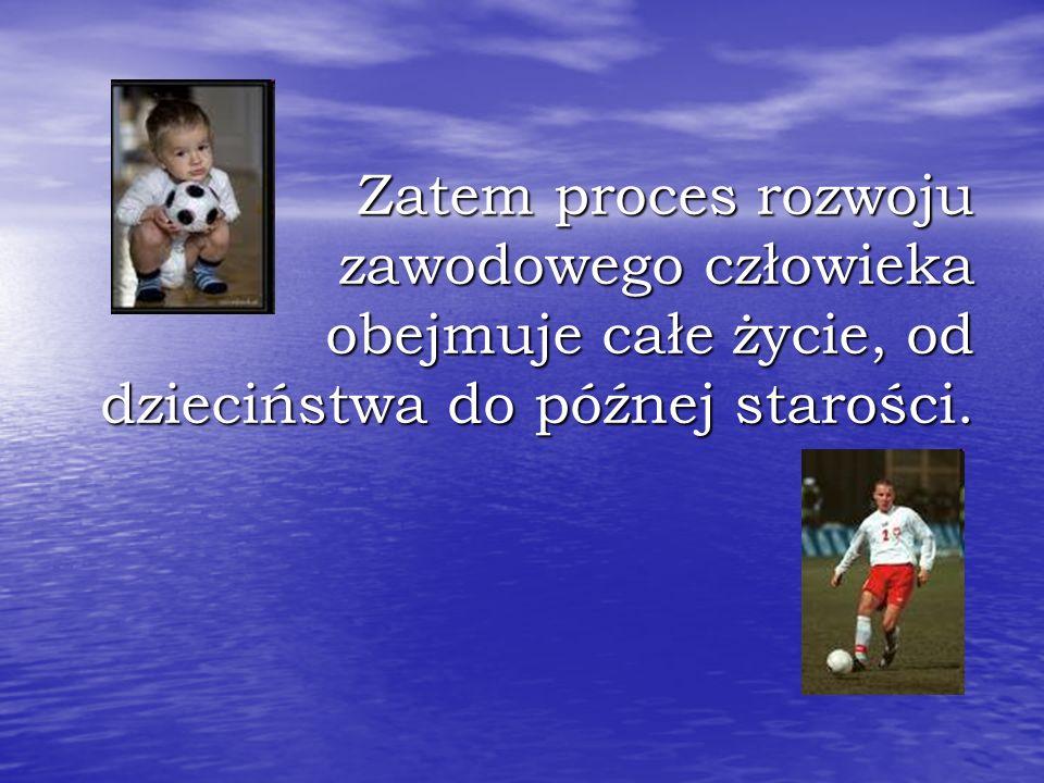 Zatem proces rozwoju zawodowego człowieka obejmuje całe życie, od dzieciństwa do późnej starości.