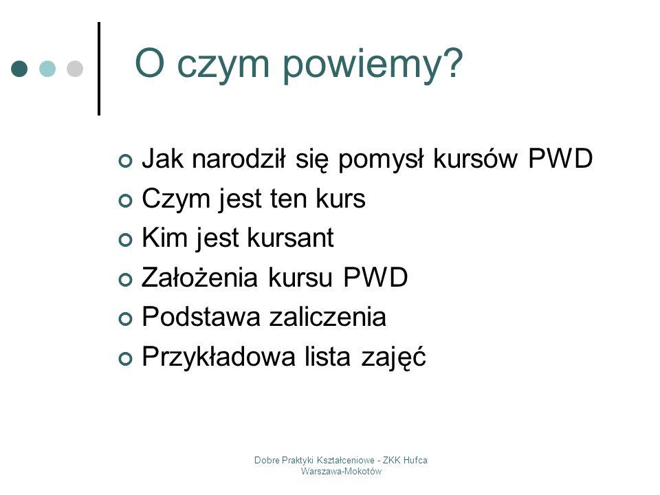 Dobre Praktyki Kształceniowe - ZKK Hufca Warszawa-Mokotów Jak narodził się pomysł kursów PWD Czym jest ten kurs Kim jest kursant Założenia kursu PWD P