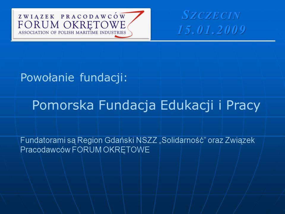 Powołanie fundacji: Pomorska Fundacja Edukacji i Pracy Fundatorami są Region Gdański NSZZ Solidarność oraz Związek Pracodawców FORUM OKRĘTOWE S ZCZECIN 15.01.2009