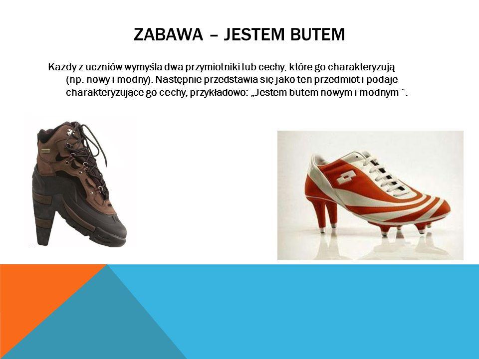 ZABAWA – JESTEM BUTEM Każdy z uczniów wymyśla dwa przymiotniki lub cechy, które go charakteryzują (np. nowy i modny). Następnie przedstawia się jako t