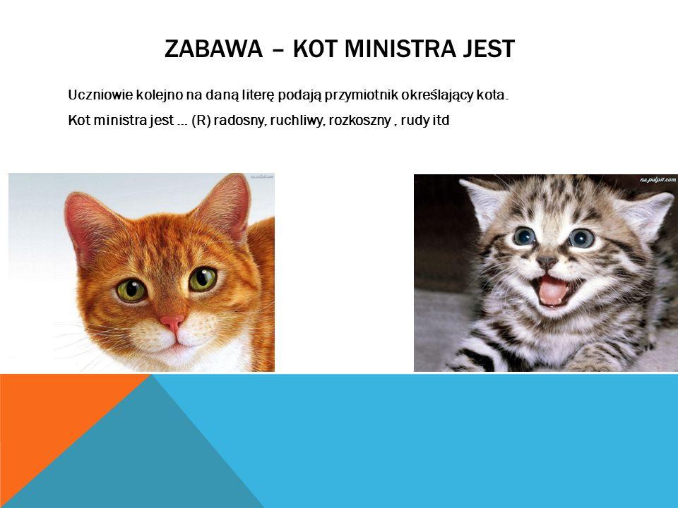 ZABAWA – KOT MINISTRA JEST Uczniowie kolejno na daną literę podają przymiotnik określający kota. Kot ministra jest … (R) radosny, ruchliwy, rozkoszny,