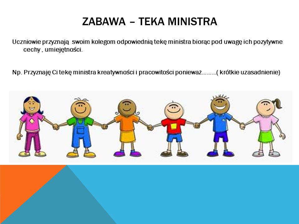ZABAWA – TEKA MINISTRA Uczniowie przyznają swoim kolegom odpowiednią tekę ministra biorąc pod uwagę ich pozytywne cechy, umiejętności. Np. Przyznaję C