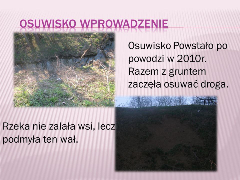 Osuwisko Powstało po powodzi w 2010r. Razem z gruntem zaczęła osuwać droga. Rzeka nie zalała wsi, lecz podmyła ten wał.