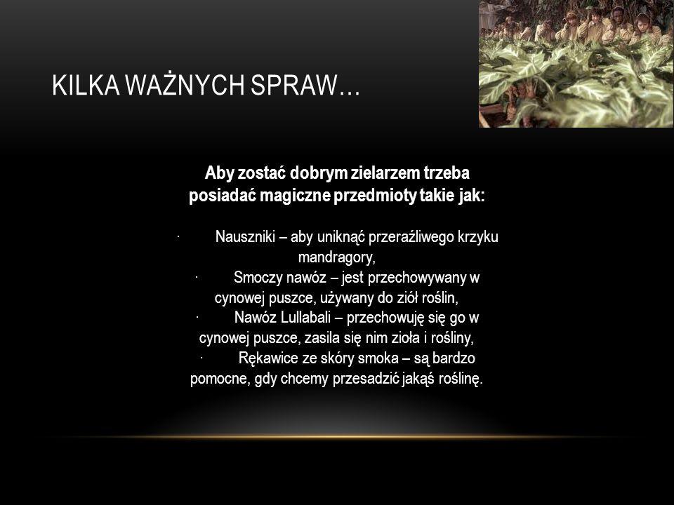 KILKA WAŻNYCH SPRAW… Aby zostać dobrym zielarzem trzeba posiadać magiczne przedmioty takie jak: · Nauszniki – aby uniknąć przeraźliwego krzyku mandragory, · Smoczy nawóz – jest przechowywany w cynowej puszce, używany do ziół roślin, · Nawóz Lullabali – przechowuję się go w cynowej puszce, zasila się nim zioła i rośliny, · Rękawice ze skóry smoka – są bardzo pomocne, gdy chcemy przesadzić jakąś roślinę.