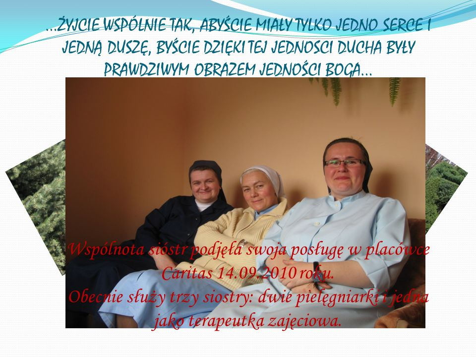 …ŻYJCIE WSPÓLNIE TAK, ABYŚCIE MIAŁY TYLKO JEDNO SERCE I JEDNĄ DUSZĘ, BYŚCIE DZIĘKI TEJ JEDNOSCI DUCHA BYŁY PRAWDZIWYM OBRAZEM JEDNOŚCI BOGA… Wspólnota sióstr podjęła swoja posługę w placówce Caritas 14.09.2010 roku.