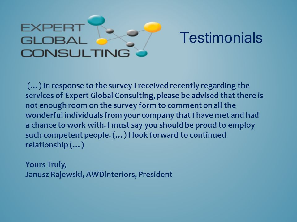 Testimonials (…) In response to the survey I received recently regarding the services of Expert Global Consulting, please be advised that there is not enough room on the survey form to comment on all the wonderful individuals from your company that I have met and had a chance to work with.