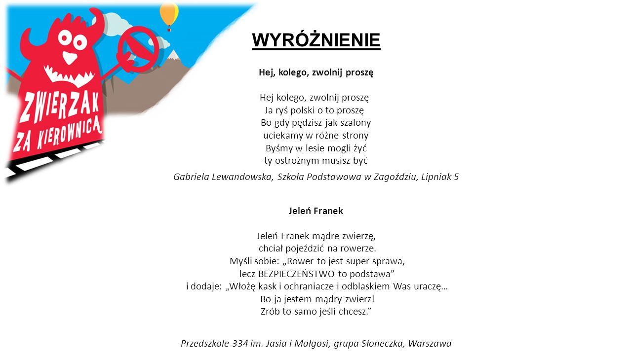 WYRÓŻNIENIE Hej, kolego, zwolnij proszę Hej kolego, zwolnij proszę Ja ryś polski o to proszę Bo gdy pędzisz jak szalony uciekamy w różne strony Byśmy