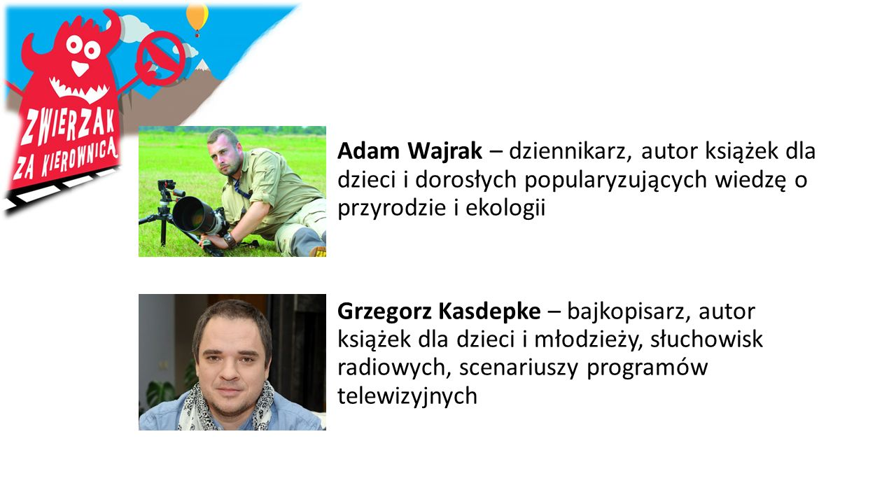 Adam Wajrak – dziennikarz, autor książek dla dzieci i dorosłych popularyzujących wiedzę o przyrodzie i ekologii Grzegorz Kasdepke – bajkopisarz, autor