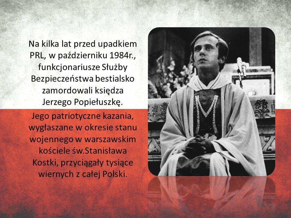 Na kilka lat przed upadkiem PRL, w październiku 1984r., funkcjonariusze Służby Bezpieczeństwa bestialsko zamordowali księdza Jerzego Popiełuszkę. Jego