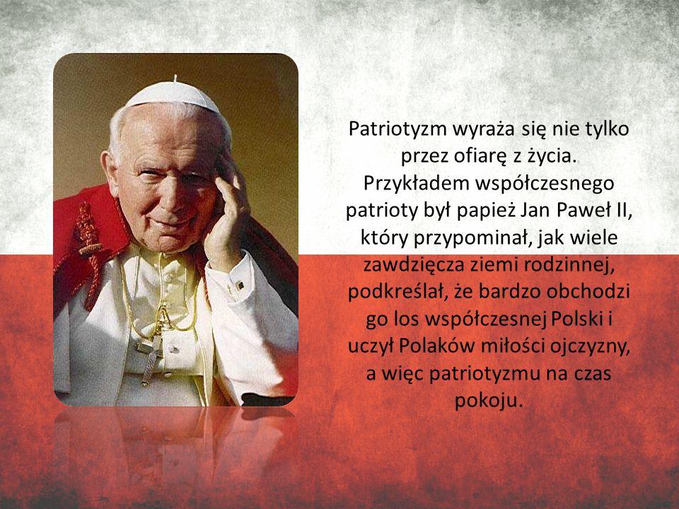 Patriotyzm wyraża się nie tylko przez ofiarę z życia. Przykładem współczesnego patrioty był papież Jan Paweł II, który przypominał, jak wiele zawdzięc