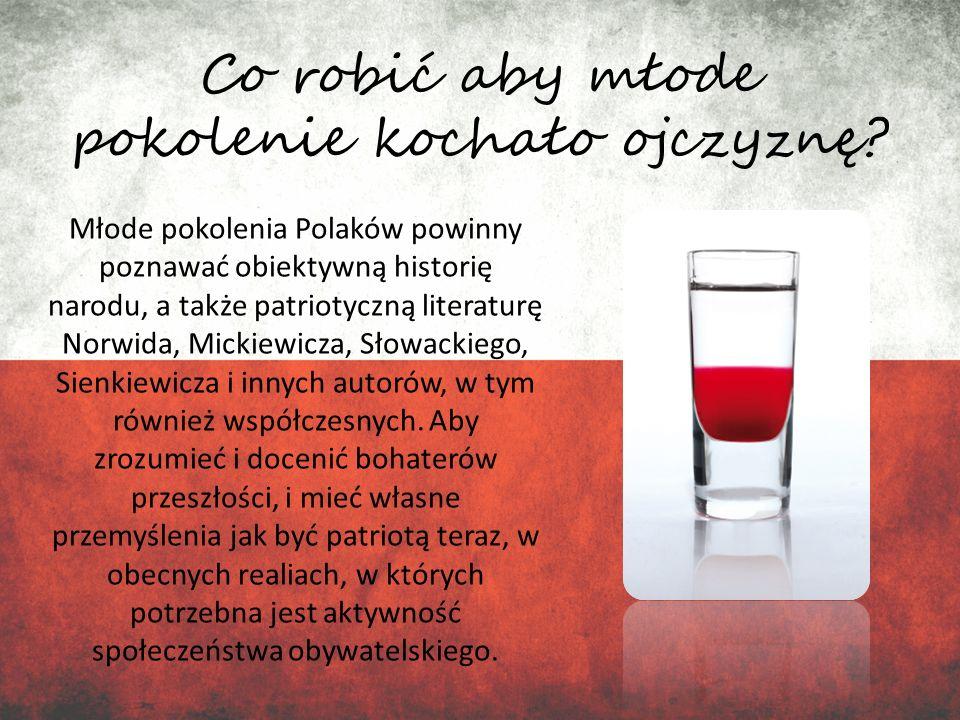Co robić aby młode pokolenie kochało ojczyznę? Młode pokolenia Polaków powinny poznawać obiektywną historię narodu, a także patriotyczną literaturę No