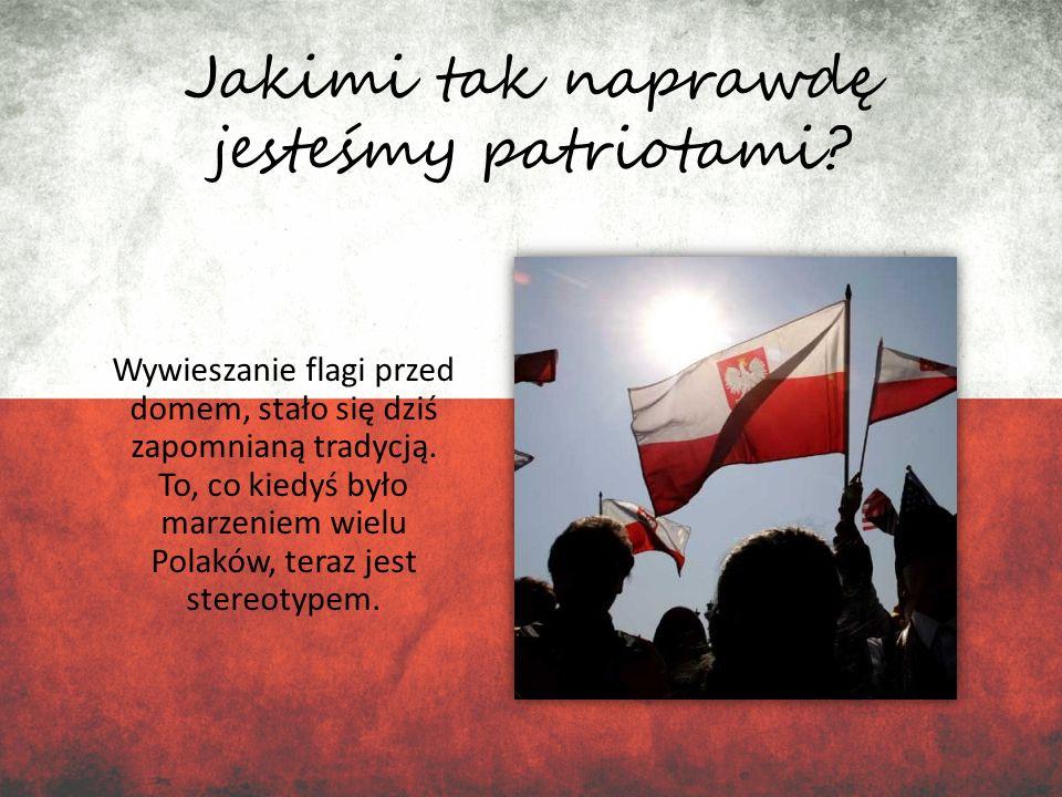 Jakimi tak naprawdę jesteśmy patriotami? Wywieszanie flagi przed domem, stało się dziś zapomnianą tradycją. To, co kiedyś było marzeniem wielu Polaków