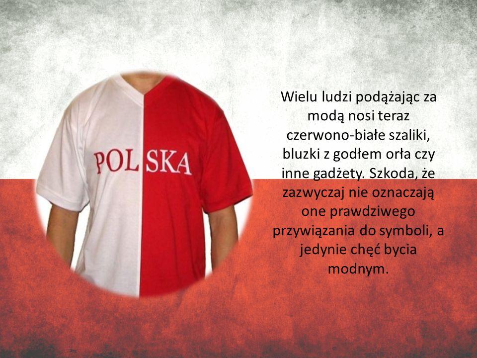 Wielu ludzi podążając za modą nosi teraz czerwono-białe szaliki, bluzki z godłem orła czy inne gadżety. Szkoda, że zazwyczaj nie oznaczają one prawdzi