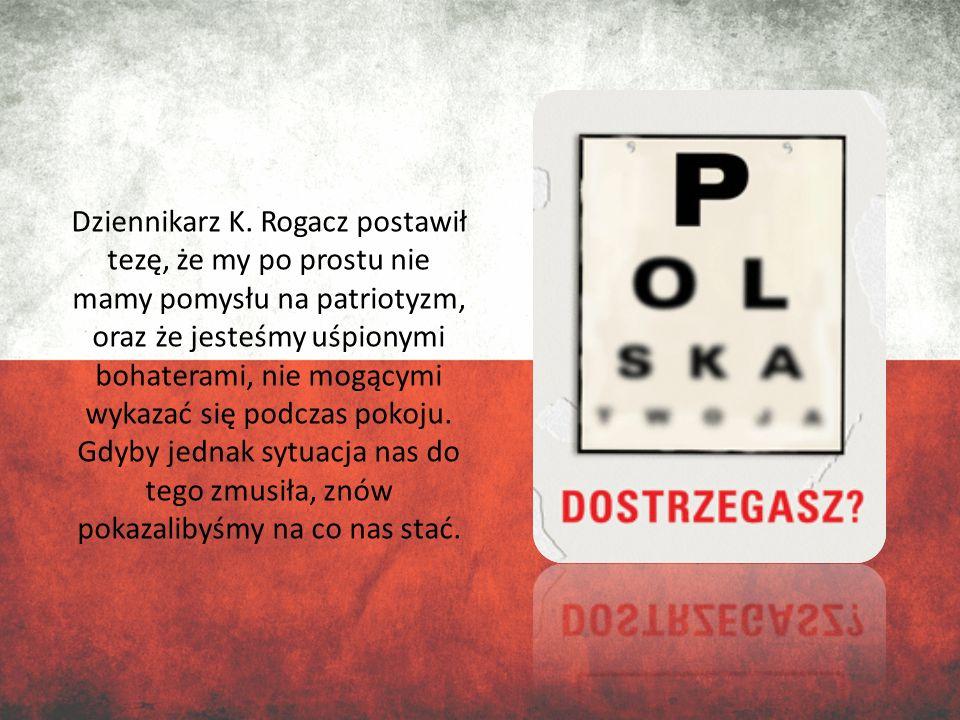 Dziennikarz K. Rogacz postawił tezę, że my po prostu nie mamy pomysłu na patriotyzm, oraz że jesteśmy uśpionymi bohaterami, nie mogącymi wykazać się p