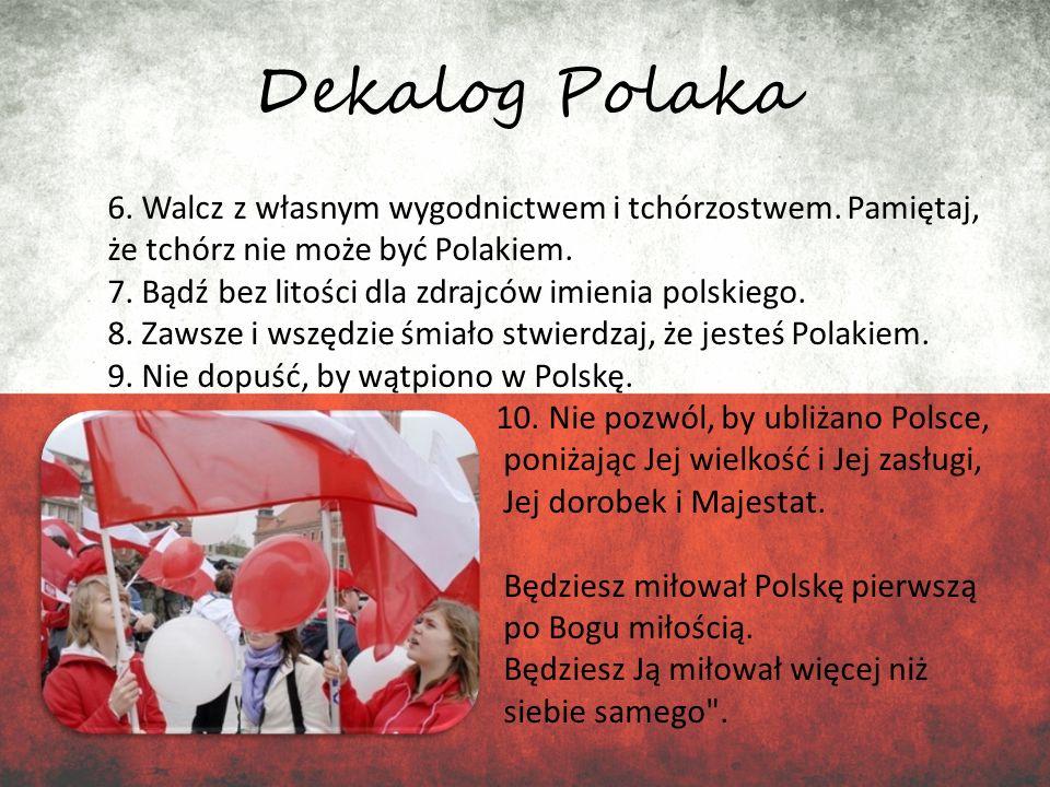 Dekalog Polaka 6. Walcz z własnym wygodnictwem i tchórzostwem. Pamiętaj, że tchórz nie może być Polakiem. 7. Bądź bez litości dla zdrajców imienia pol