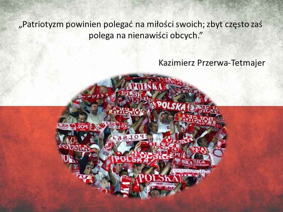 Patriotyzm powinien polegać na miłości swoich; zbyt często zaś polega na nienawiści obcych. Kazimierz Przerwa-Tetmajer