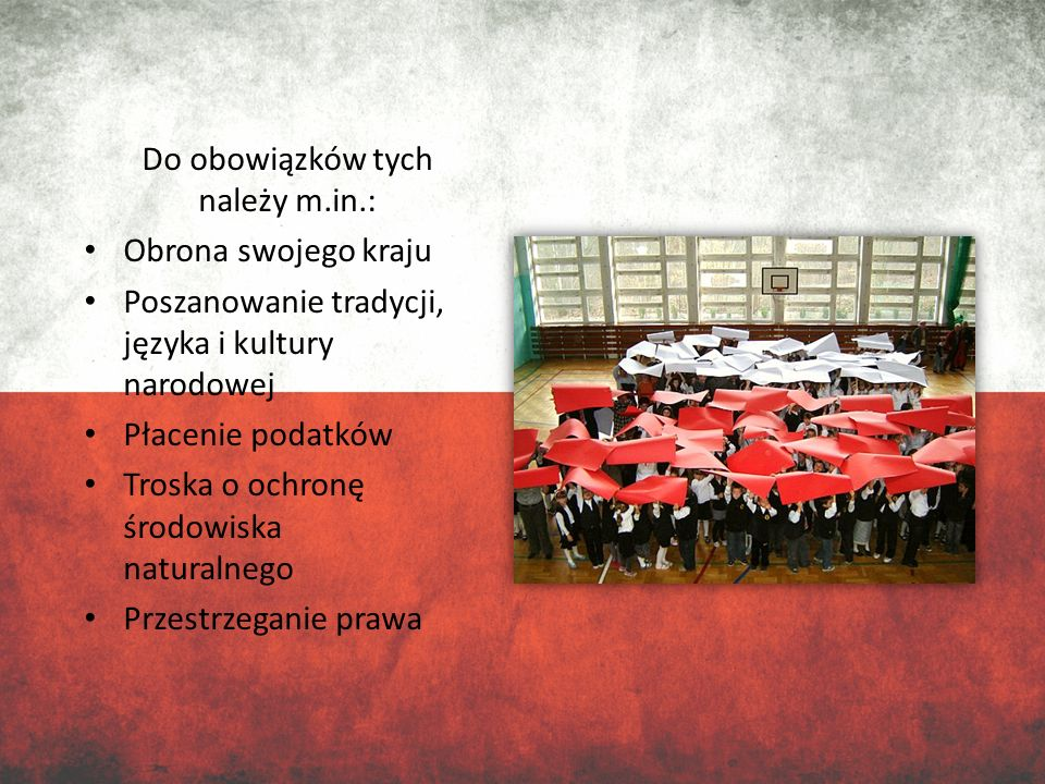 Do obowiązków tych należy m.in.: Obrona swojego kraju Poszanowanie tradycji, języka i kultury narodowej Płacenie podatków Troska o ochronę środowiska
