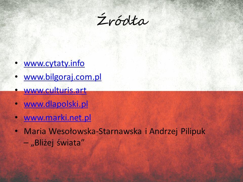 Źródła www.cytaty.info www.bilgoraj.com.pl www.culturis.art www.dlapolski.pl www.marki.net.pl Maria Wesołowska-Starnawska i Andrzej Pilipuk – Bliżej ś
