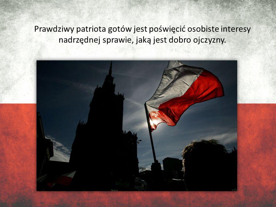 Prawdziwy patriota gotów jest poświęcić osobiste interesy nadrzędnej sprawie, jaką jest dobro ojczyzny.