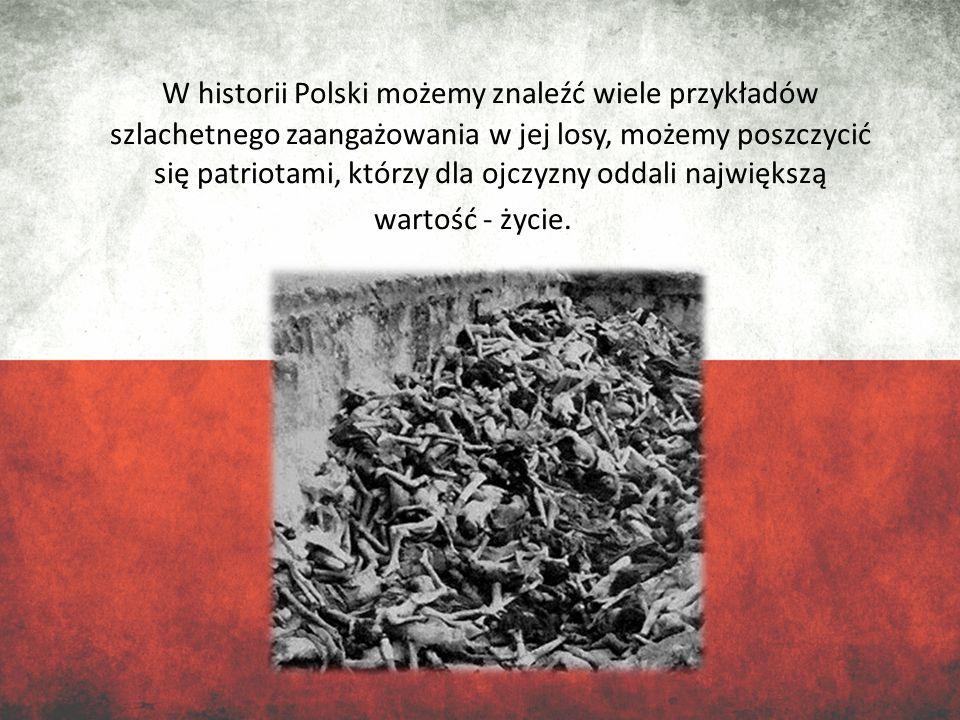 W historii Polski możemy znaleźć wiele przykładów szlachetnego zaangażowania w jej losy, możemy poszczycić się patriotami, którzy dla ojczyzny oddali