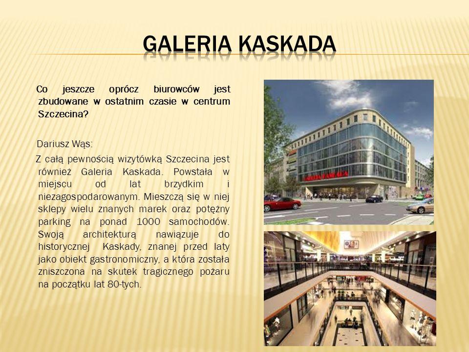 Co jeszcze oprócz biurowców jest zbudowane w ostatnim czasie w centrum Szczecina? Dariusz Wąs: Z całą pewnością wizytówką Szczecina jest również Galer