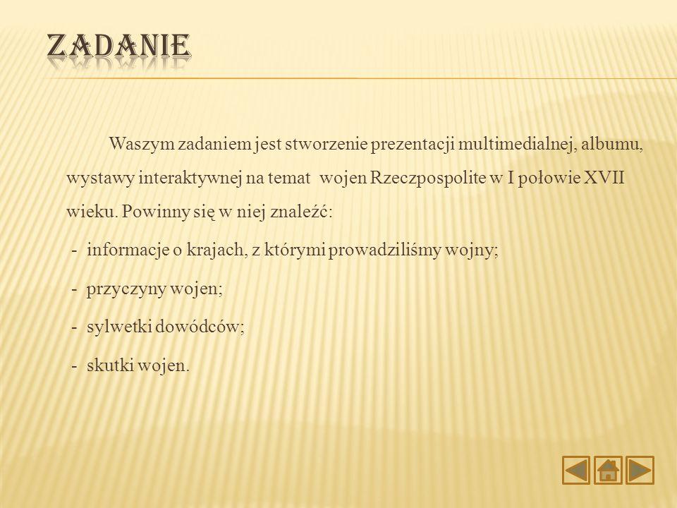 Waszym zadaniem jest stworzenie prezentacji multimedialnej, albumu, wystawy interaktywnej na temat wojen Rzeczpospolite w I połowie XVII wieku. Powinn