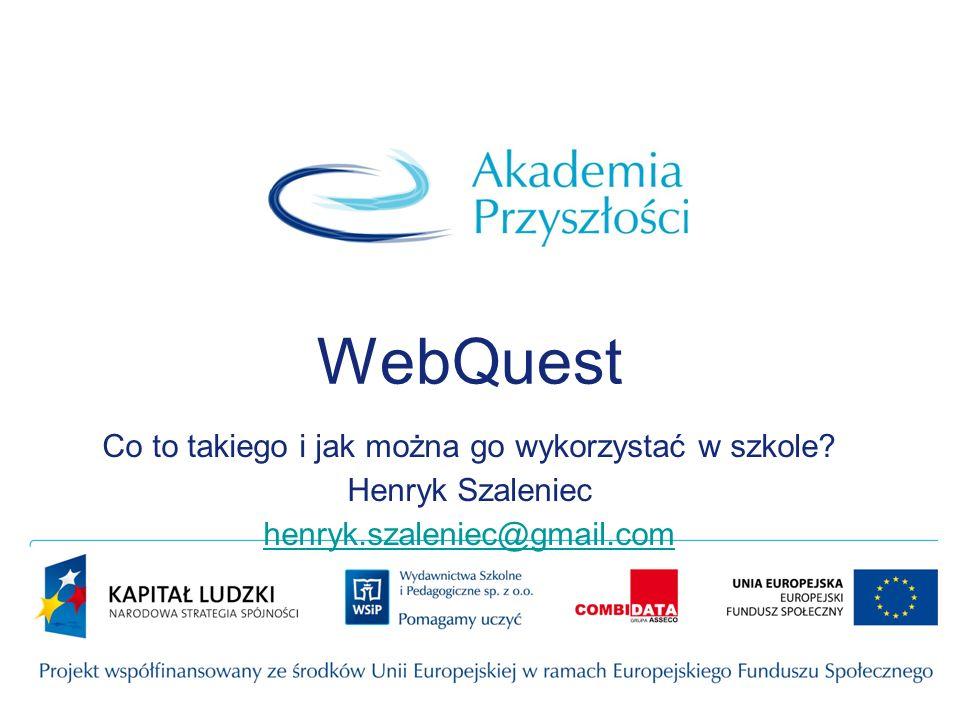 WebQuest Co to takiego i jak można go wykorzystać w szkole? Henryk Szaleniec henryk.szaleniec@gmail.com