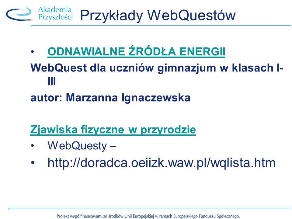Przykłady WebQuestów ODNAWIALNE ŹRÓDŁA ENERGII WebQuest dla uczniów gimnazjum w klasach I- III autor: Marzanna Ignaczewska Zjawiska fizyczne w przyrod