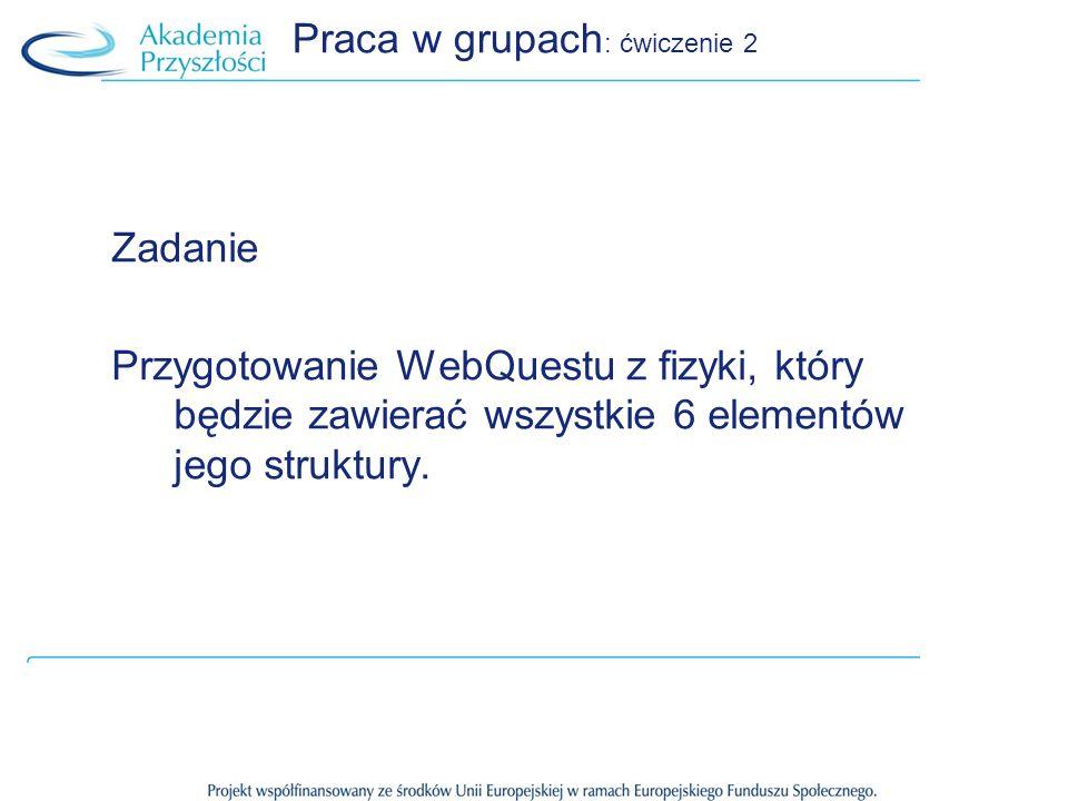 Praca w grupach : ćwiczenie 2 Zadanie Przygotowanie WebQuestu z fizyki, który będzie zawierać wszystkie 6 elementów jego struktury.