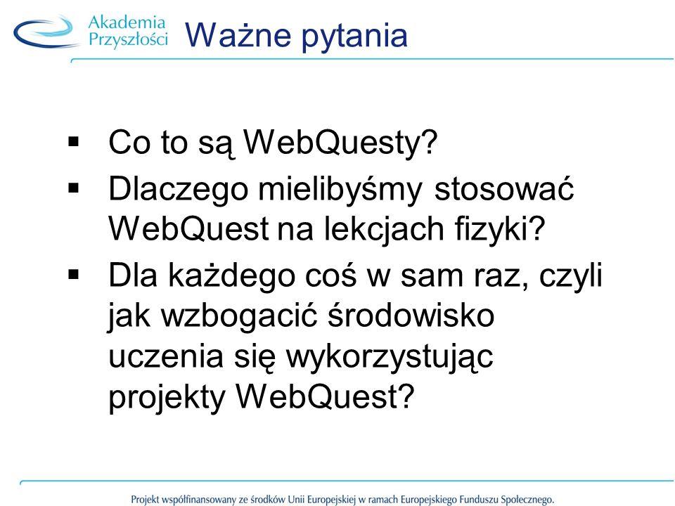 Ważne pytania Co to są WebQuesty? Dlaczego mielibyśmy stosować WebQuest na lekcjach fizyki? Dla każdego coś w sam raz, czyli jak wzbogacić środowisko