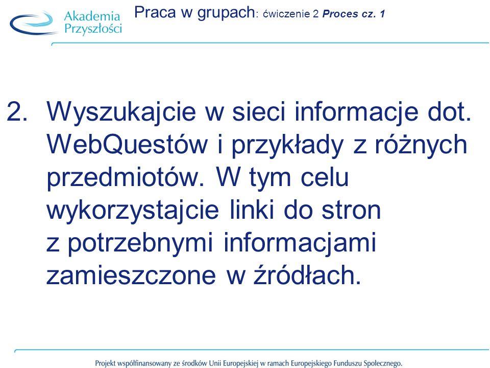 Praca w grupach : ćwiczenie 2 Proces cz. 1 2.Wyszukajcie w sieci informacje dot. WebQuestów i przykłady z różnych przedmiotów. W tym celu wykorzystajc
