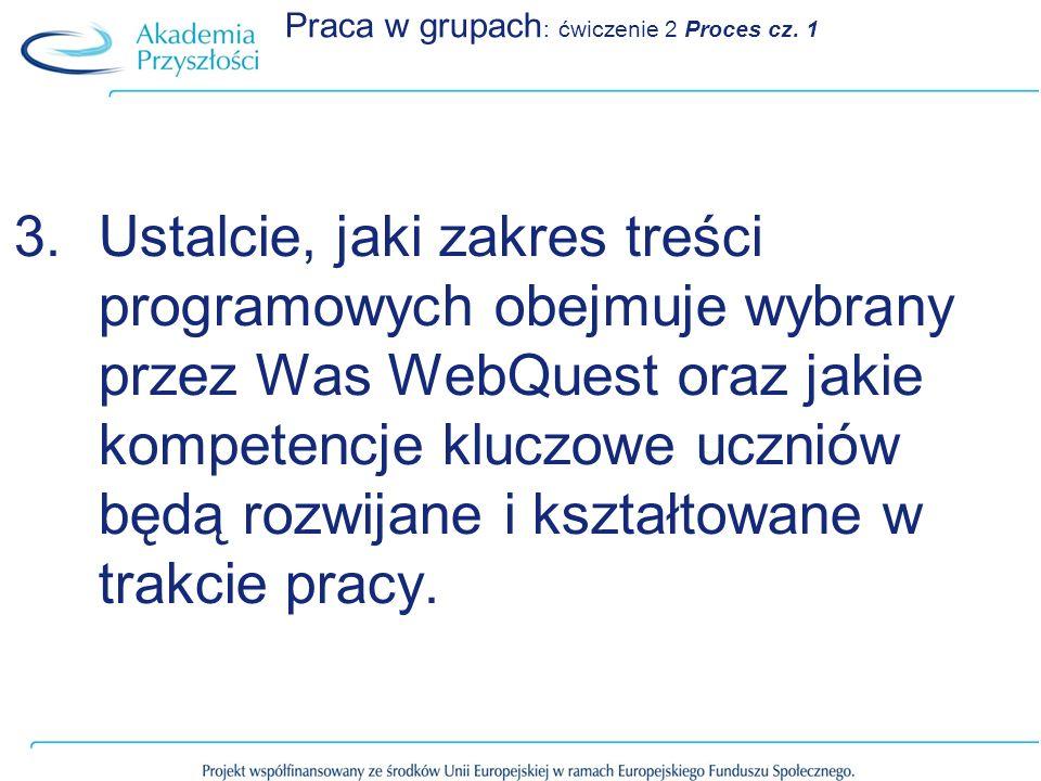 Praca w grupach : ćwiczenie 2 Proces cz. 1 3.Ustalcie, jaki zakres treści programowych obejmuje wybrany przez Was WebQuest oraz jakie kompetencje kluc