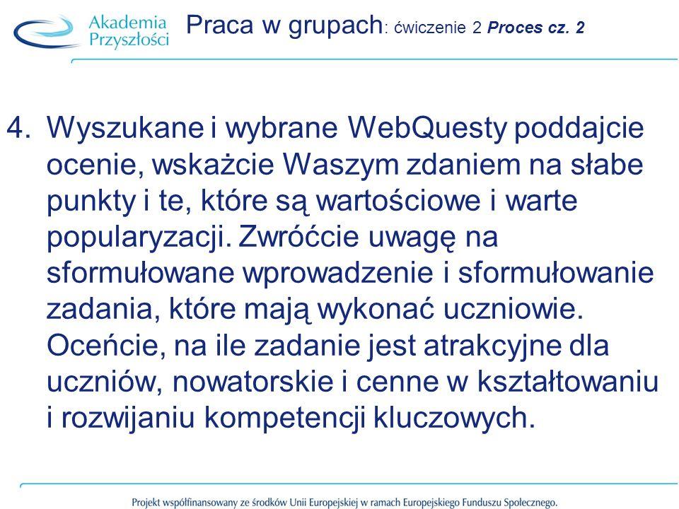 Praca w grupach : ćwiczenie 2 Proces cz. 2 4.Wyszukane i wybrane WebQuesty poddajcie ocenie, wskażcie Waszym zdaniem na słabe punkty i te, które są wa