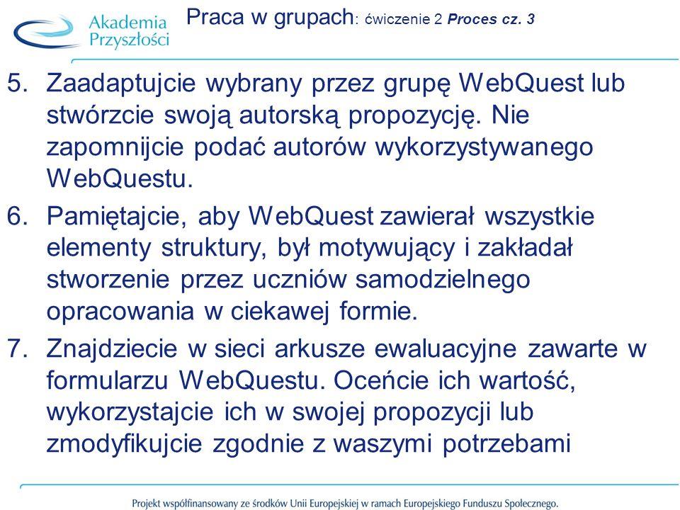 Praca w grupach : ćwiczenie 2 Proces cz. 3 5.Zaadaptujcie wybrany przez grupę WebQuest lub stwórzcie swoją autorską propozycję. Nie zapomnijcie podać