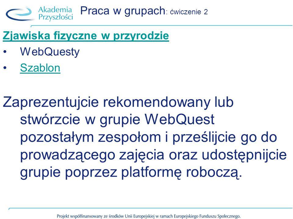 Praca w grupach : ćwiczenie 2 Zjawiska fizyczne w przyrodzie WebQuesty Szablon Zaprezentujcie rekomendowany lub stwórzcie w grupie WebQuest pozostałym